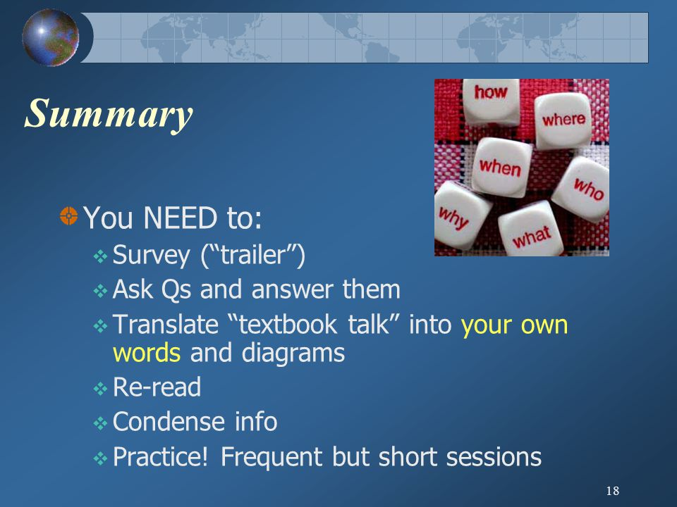 18 Summary You NEED to:  Survey ( trailer )  Ask Qs and answer them  Translate textbook talk into your own words and diagrams  Re-read  Condense info  Practice.