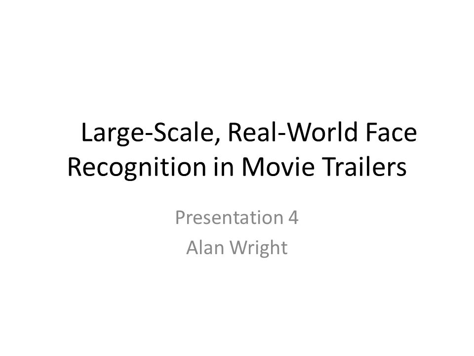 Large-Scale, Real-World Face Recognition in Movie Trailers Presentation 4 Alan Wright