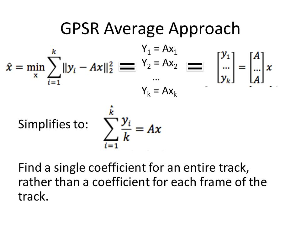 GPSR Average Approach Y 1 = Ax 1 Y 2 = Ax 2 … Y k = Ax k Simplifies to: Find a single coefficient for an entire track, rather than a coefficient for each frame of the track.
