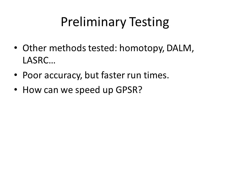 Preliminary Testing Other methods tested: homotopy, DALM, LASRC… Poor accuracy, but faster run times. How can we speed up GPSR?