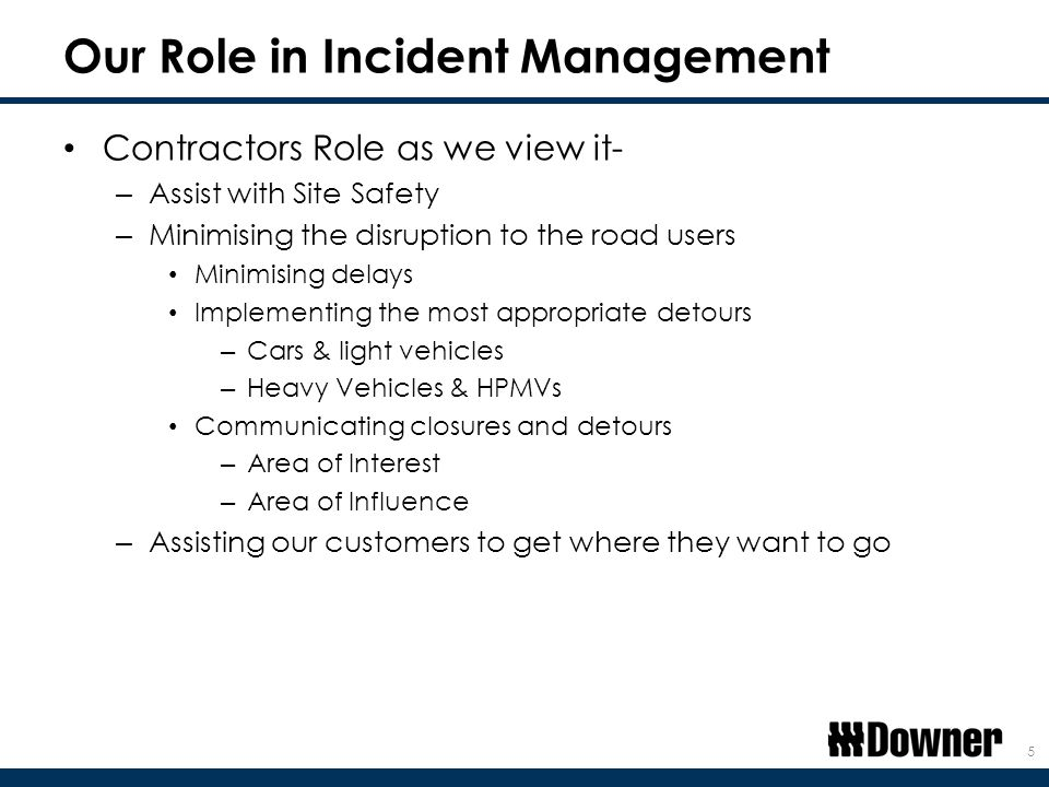 Our Role in Incident Management Contractors Role as we view it- – Assist with Site Safety – Minimising the disruption to the road users Minimising delays Implementing the most appropriate detours – Cars & light vehicles – Heavy Vehicles & HPMVs Communicating closures and detours – Area of Interest – Area of Influence – Assisting our customers to get where they want to go 5