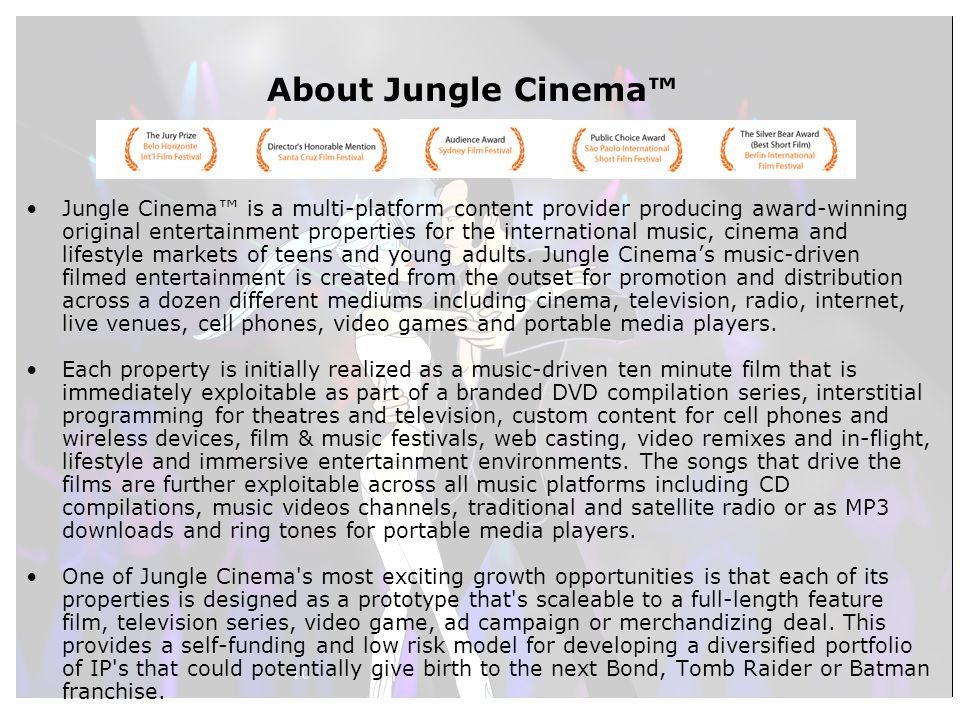 10 About Jungle Cinema™ Jungle Cinema™ is a multi-platform content provider producing award-winning original entertainment properties for the international music, cinema and lifestyle markets of teens and young adults.