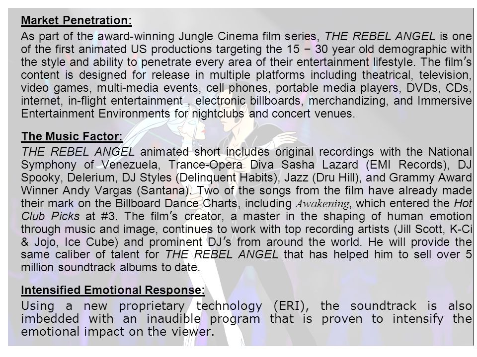 4 Market Penetration: As part of the award-winning Jungle Cinema film series, THE REBEL ANGEL is one of the first animated US productions targeting the 15 – 30 year old demographic with the style and ability to penetrate every area of their entertainment lifestyle.