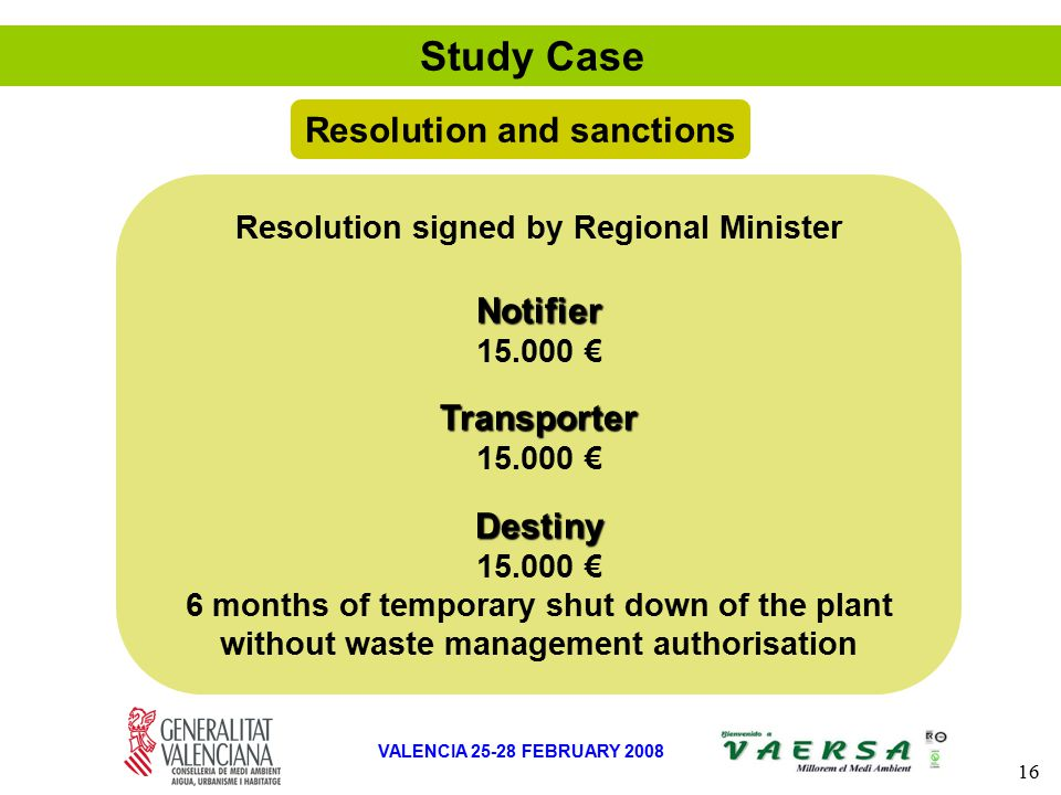 16 VALENCIA 25-28 FEBRUARY 2008 Study Case Resolution and sanctions Resolution signed by Regional MinisterNotifier 15.000 €Transporter Destiny 6 months of temporary shut down of the plant without waste management authorisation