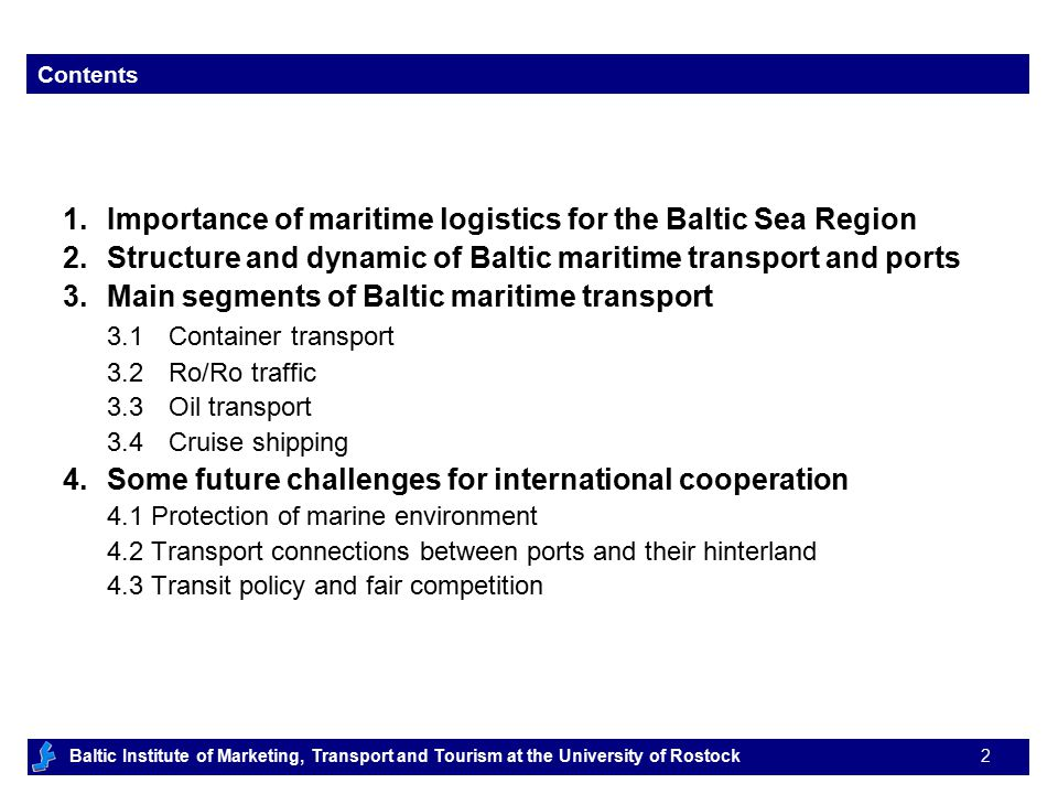 Baltic Institute of Marketing, Transport and Tourism at the University of Rostock 3 1.Importance of maritime logistics for the Baltic Sea Region 2.Structure and dynamic of Baltic maritime transport and ports 3.Main segments of Baltic maritime transport 3.1Container transport 3.2Ro/Ro traffic 3.3Oil transport 3.4Cruise shipping 4.Some future challenges for international cooperation 4.1 Protection of marine environment 4.2 Transport connections between ports their hinterland 4.3 Transit policy and fair competition Contents