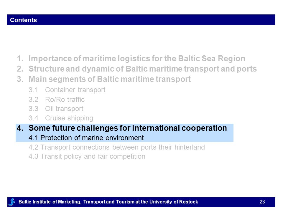 Baltic Institute of Marketing, Transport and Tourism at the University of Rostock 23 Contents 1.Importance of maritime logistics for the Baltic Sea Region 2.Structure and dynamic of Baltic maritime transport and ports 3.Main segments of Baltic maritime transport 3.1Container transport 3.2Ro/Ro traffic 3.3Oil transport 3.4Cruise shipping 4.Some future challenges for international cooperation 4.1 Protection of marine environment 4.2 Transport connections between ports their hinterland 4.3 Transit policy and fair competition