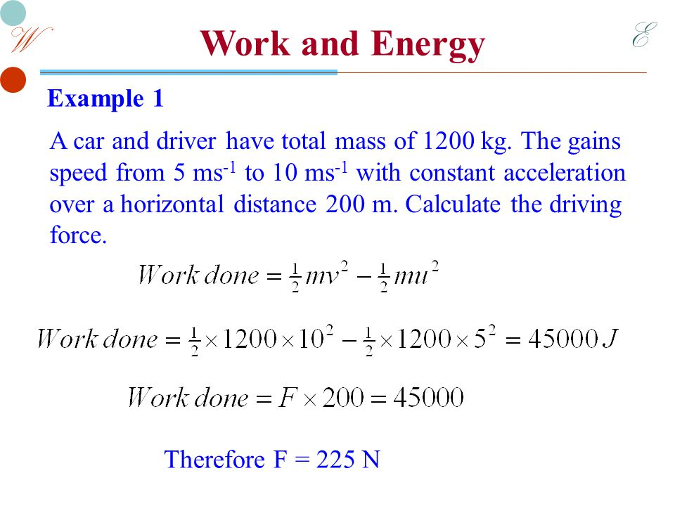 E W Work and Energy Example 2 A Force 20 N pushes a body of mass 8 kg in a straight line across a horizontal smooth surface from A to B, increasing its speed from 4 ms -1 to 10 ms -1.