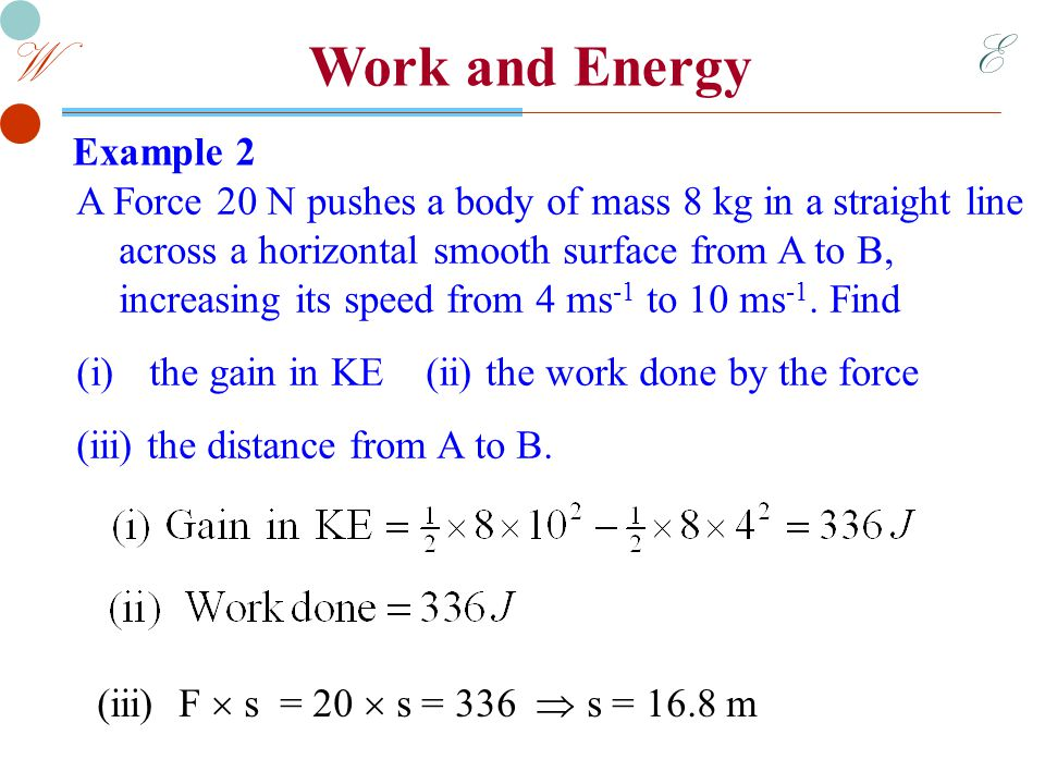 E W Work and Energy Example 4 A car of mass 800 kg accelerates from 8 ms -1 to 20 ms -1 over a distance of 100 metres.