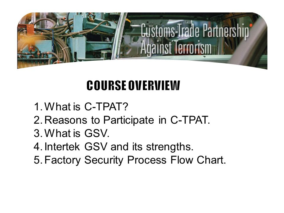 1.What is C-TPAT? 2.Reasons to Participate in C-TPAT. 3.What is GSV. 4.Intertek GSV and its strengths. 5.Factory Security Process Flow Chart.