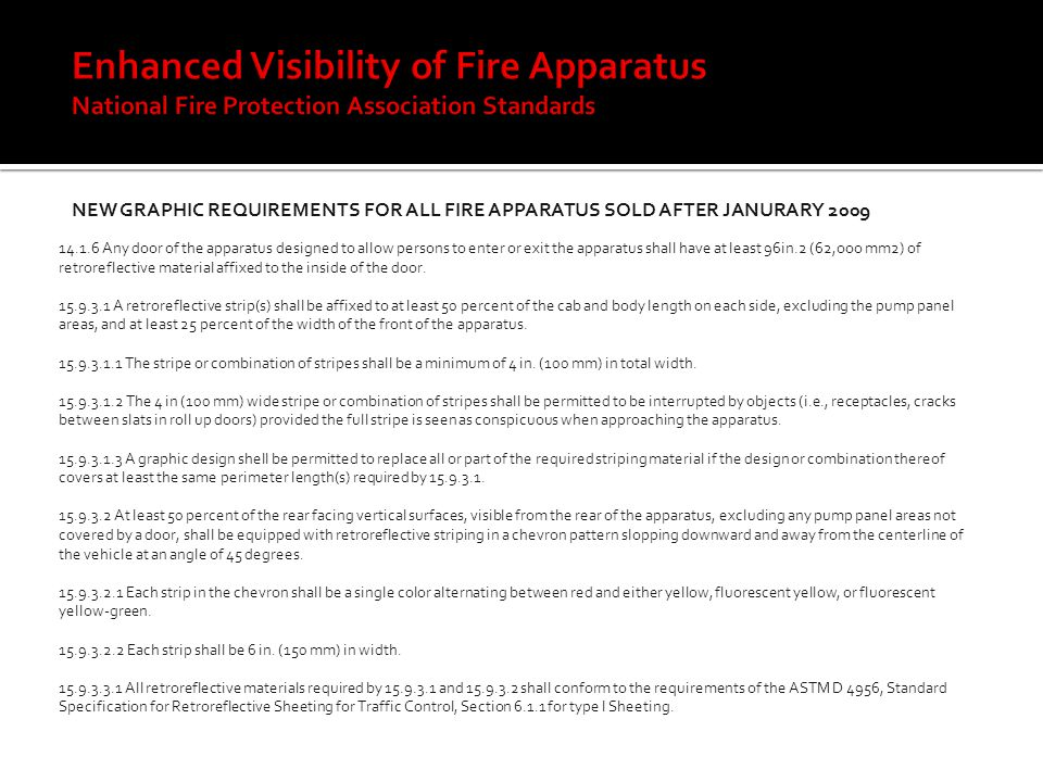 NEW GRAPHIC REQUIREMENTS FOR ALL FIRE APPARATUS SOLD AFTER JANURARY 2009 14.1.6 Any door of the apparatus designed to allow persons to enter or exit the apparatus shall have at least 96in.2 (62,ooo mm2) of retroreflective material affixed to the inside of the door.