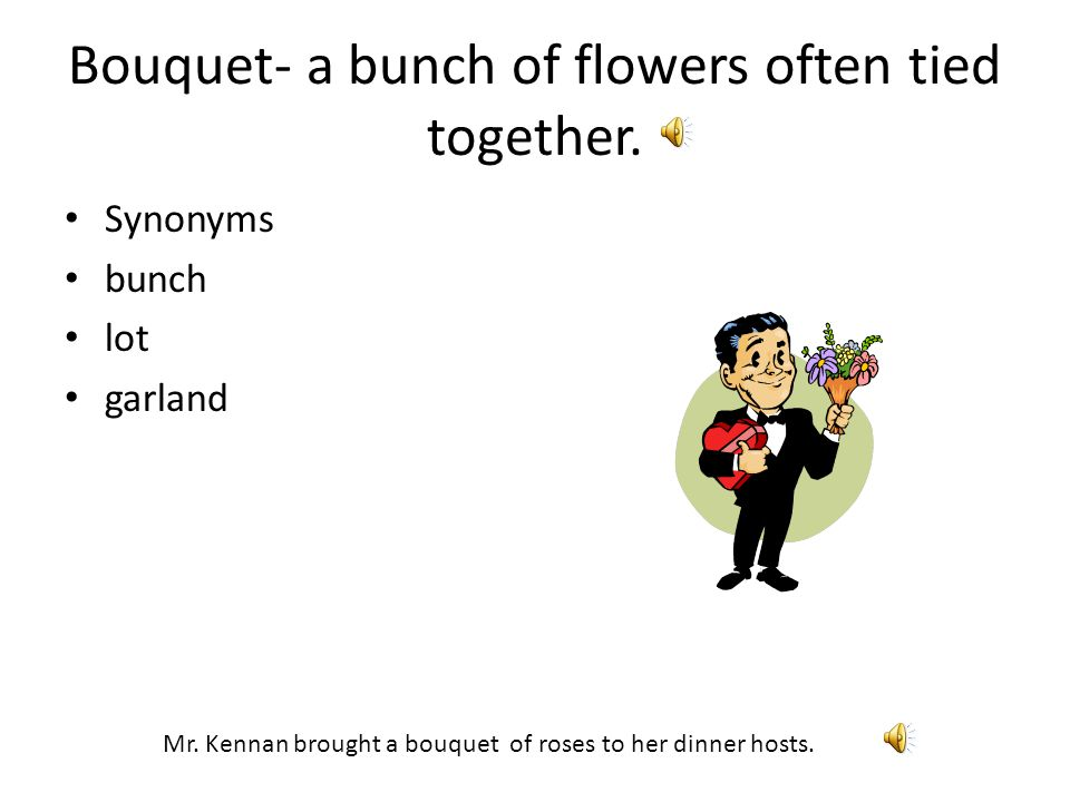Bouquet- a bunch of flowers often tied together.Synonyms bunch lot garland Mr.