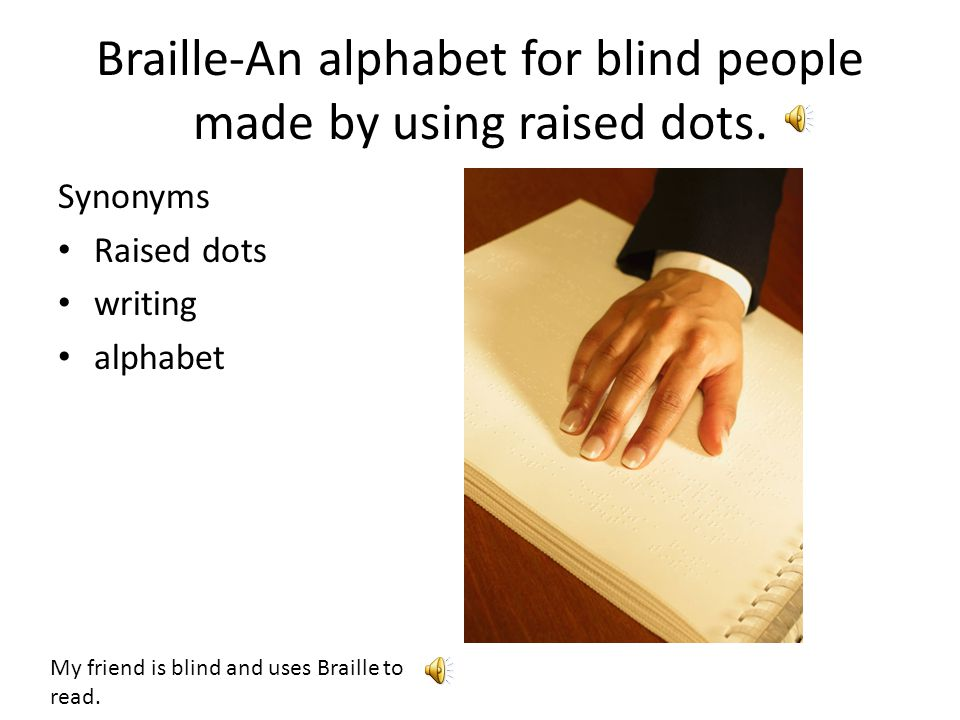 Braille-An alphabet for blind people made by using raised dots.