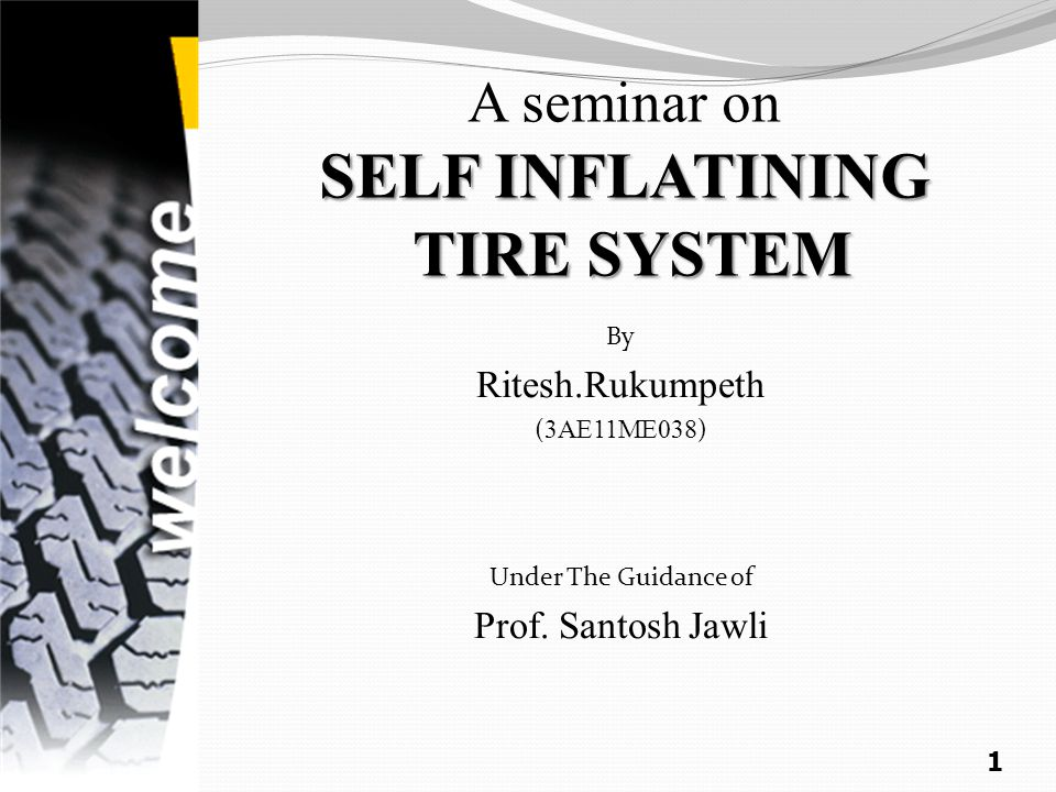 SELF INFLATINING TIRE SYSTEM A seminar on SELF INFLATINING TIRE SYSTEM By Ritesh.Rukumpeth ( 3AE11ME038 ) Under The Guidance of Prof.