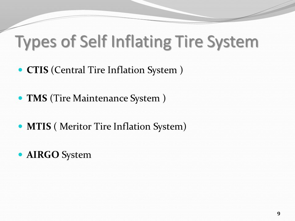 Types of Self Inflating Tire System CTIS (Central Tire Inflation System ) TMS (Tire Maintenance System ) MTIS ( Meritor Tire Inflation System) AIRGO System 9