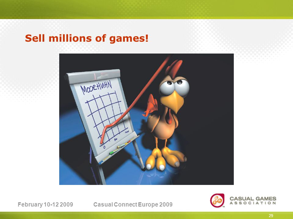 February 10-12 2009Casual Connect Europe 2009 29 Sell millions of games!