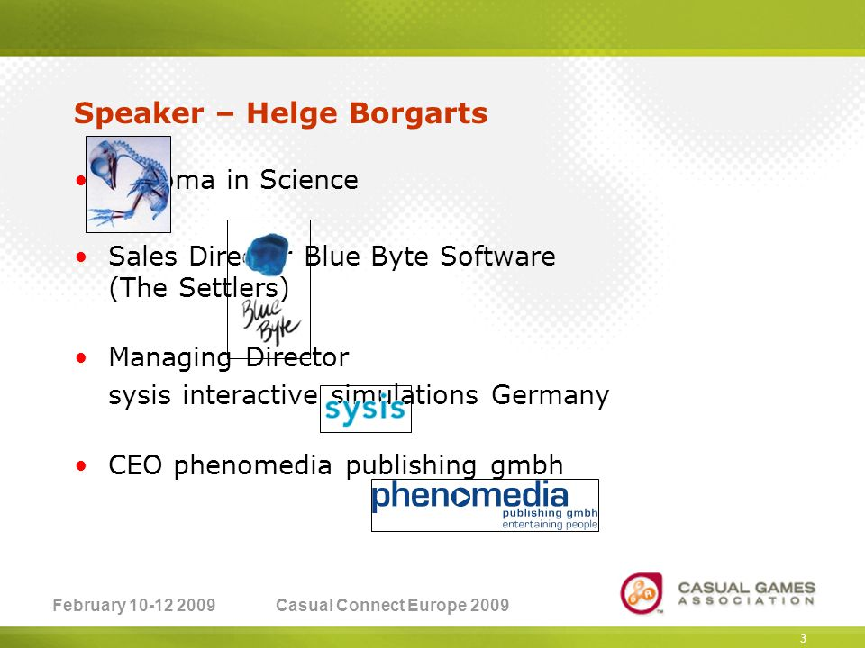 February 10-12 2009Casual Connect Europe 2009 3 Speaker – Helge Borgarts Diploma in Science Sales Director Blue Byte Software (The Settlers) Managing Director sysis interactive simulations Germany CEO phenomedia publishing gmbh
