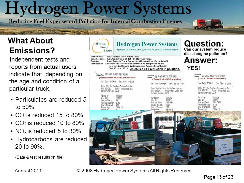 Page 13 of 23 Hydrogen Power Systems Reducing Fuel Expense and Pollution for Internal Combustion Engines August 2011© 2008 Hydrogen Power Systems All