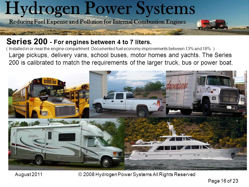 Page 16 of 23 Hydrogen Power Systems Reducing Fuel Expense and Pollution for Internal Combustion Engines August 2011© 2008 Hydrogen Power Systems All