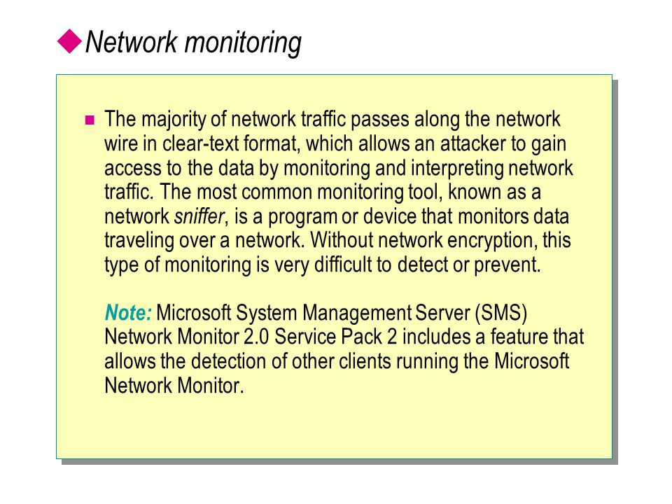  Network monitoring The majority of network traffic passes along the network wire in clear-text format, which allows an attacker to gain access to the data by monitoring and interpreting network traffic.