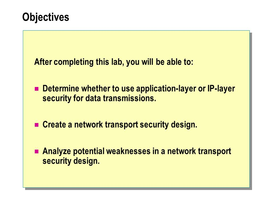 Objectives After completing this lab, you will be able to: Determine whether to use application-layer or IP-layer security for data transmissions.
