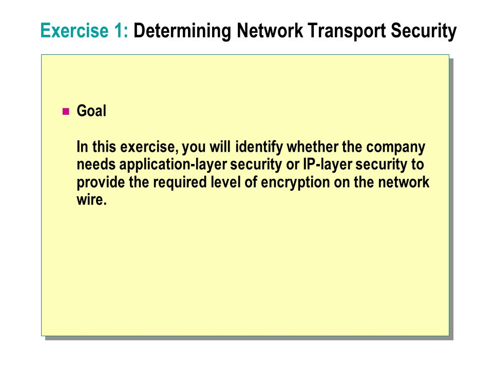 Exercise 1: Determining Network Transport Security Goal In this exercise, you will identify whether the company needs application-layer security or IP-layer security to provide the required level of encryption on the network wire.