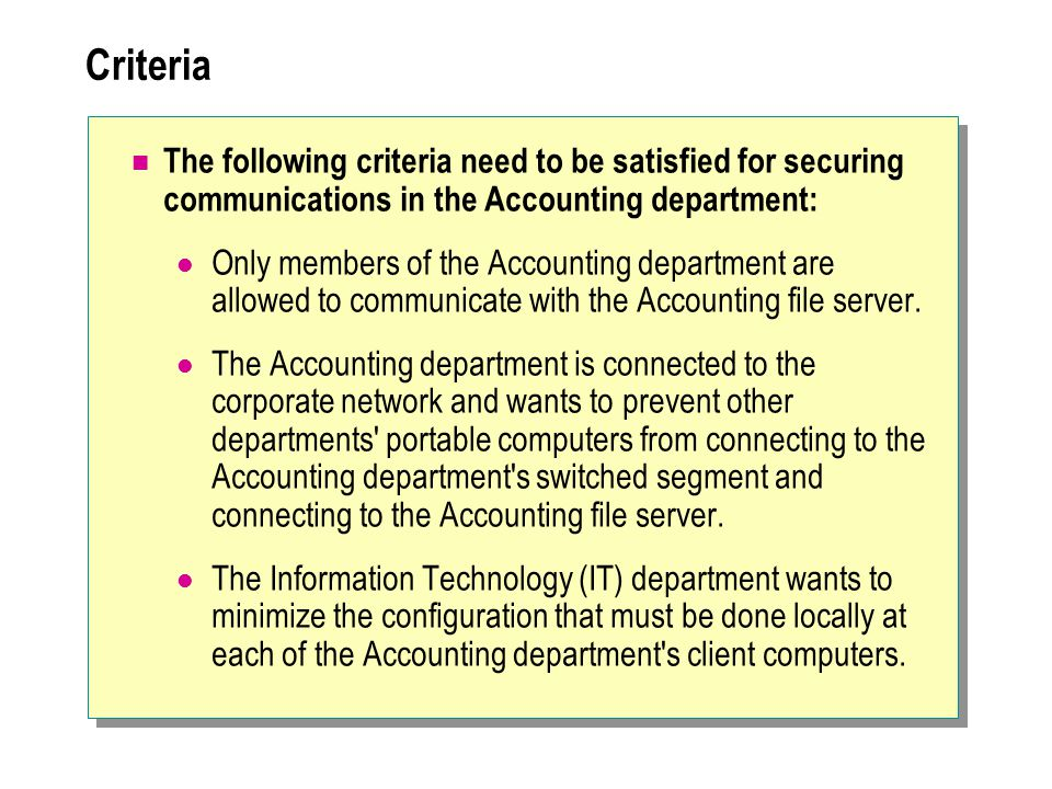 Criteria The following criteria need to be satisfied for securing communications in the Accounting department: Only members of the Accounting department are allowed to communicate with the Accounting file server.