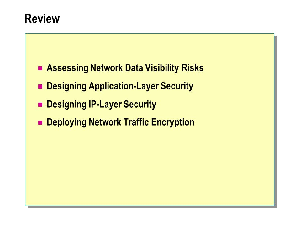 Review Assessing Network Data Visibility Risks Designing Application-Layer Security Designing IP-Layer Security Deploying Network Traffic Encryption
