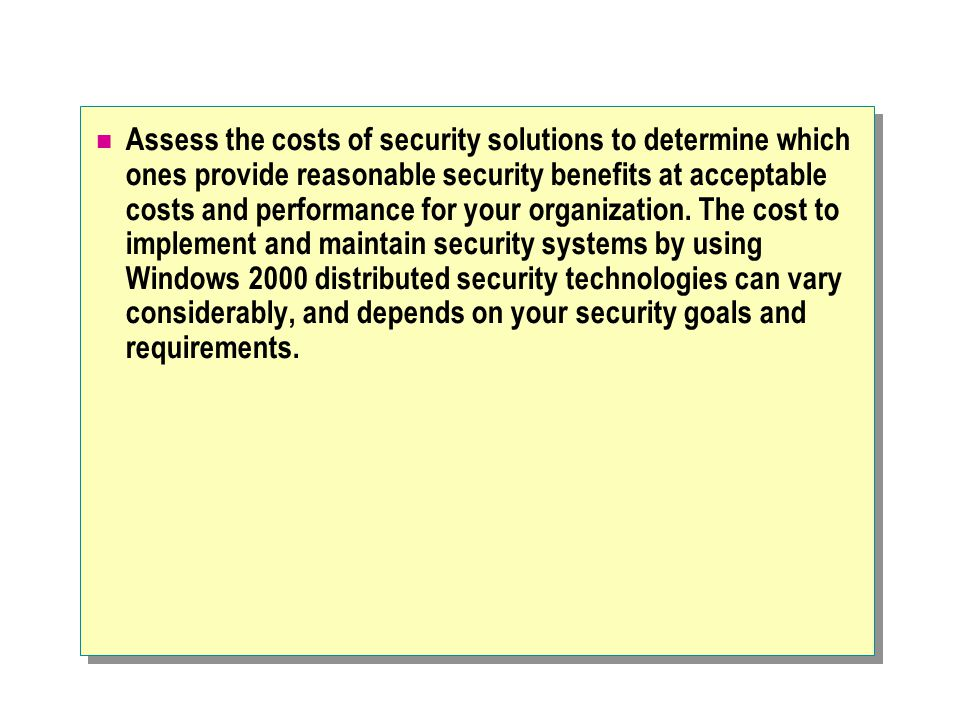 Assess the costs of security solutions to determine which ones provide reasonable security benefits at acceptable costs and performance for your organization.