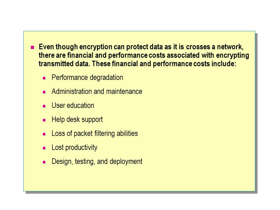 Even though encryption can protect data as it is crosses a network, there are financial and performance costs associated with encrypting transmitted data.