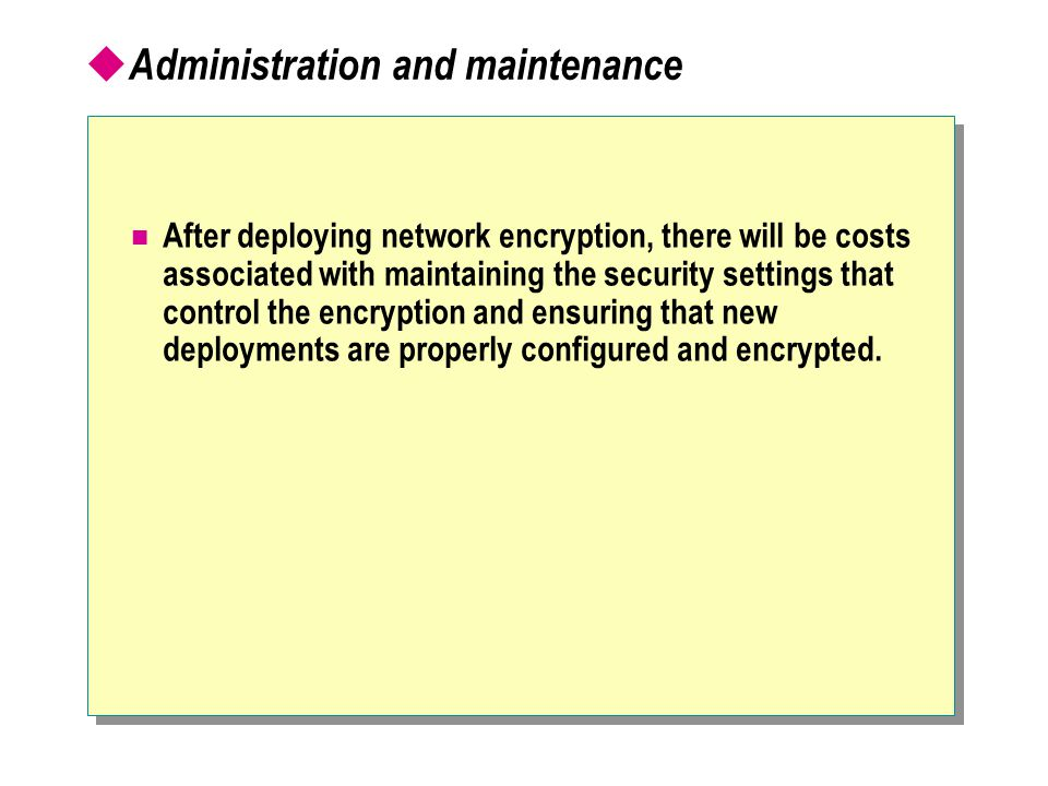  Administration and maintenance After deploying network encryption, there will be costs associated with maintaining the security settings that control the encryption and ensuring that new deployments are properly configured and encrypted.