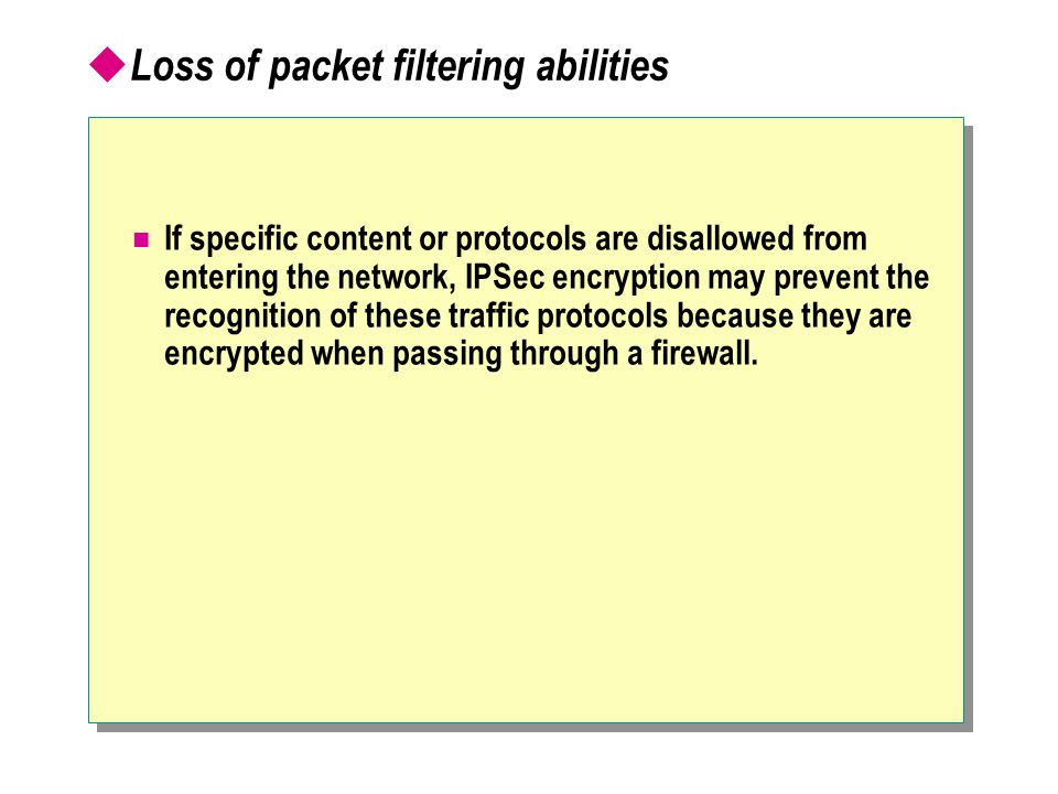  Loss of packet filtering abilities If specific content or protocols are disallowed from entering the network, IPSec encryption may prevent the recognition of these traffic protocols because they are encrypted when passing through a firewall.