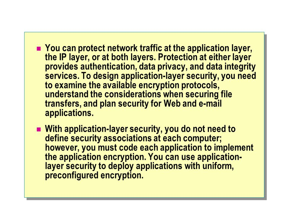 You can protect network traffic at the application layer, the IP layer, or at both layers.