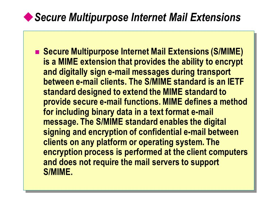  Secure Multipurpose Internet Mail Extensions Secure Multipurpose Internet Mail Extensions (S/MIME) is a MIME extension that provides the ability to encrypt and digitally sign e-mail messages during transport between e-mail clients.