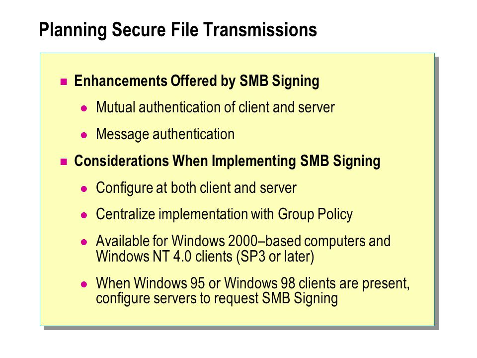 Planning Secure File Transmissions Enhancements Offered by SMB Signing Mutual authentication of client and server Message authentication Considerations When Implementing SMB Signing Configure at both client and server Centralize implementation with Group Policy Available for Windows 2000–based computers and Windows NT 4.0 clients (SP3 or later) When Windows 95 or Windows 98 clients are present, configure servers to request SMB Signing