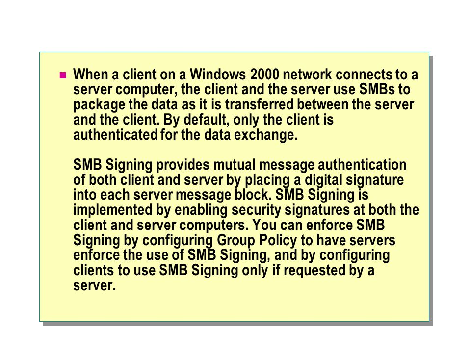 When a client on a Windows 2000 network connects to a server computer, the client and the server use SMBs to package the data as it is transferred between the server and the client.