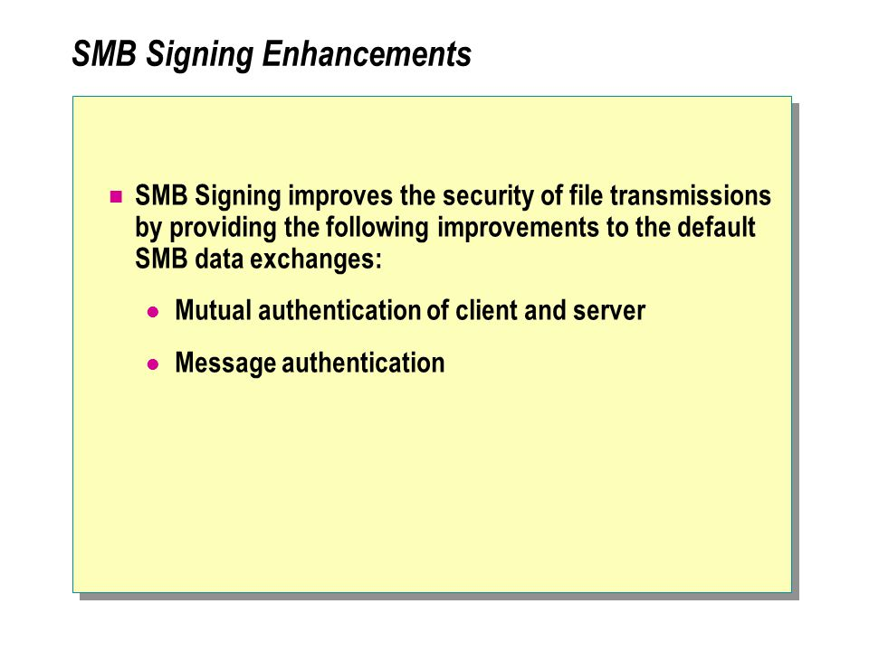 SMB Signing Enhancements SMB Signing improves the security of file transmissions by providing the following improvements to the default SMB data exchanges: Mutual authentication of client and server Message authentication