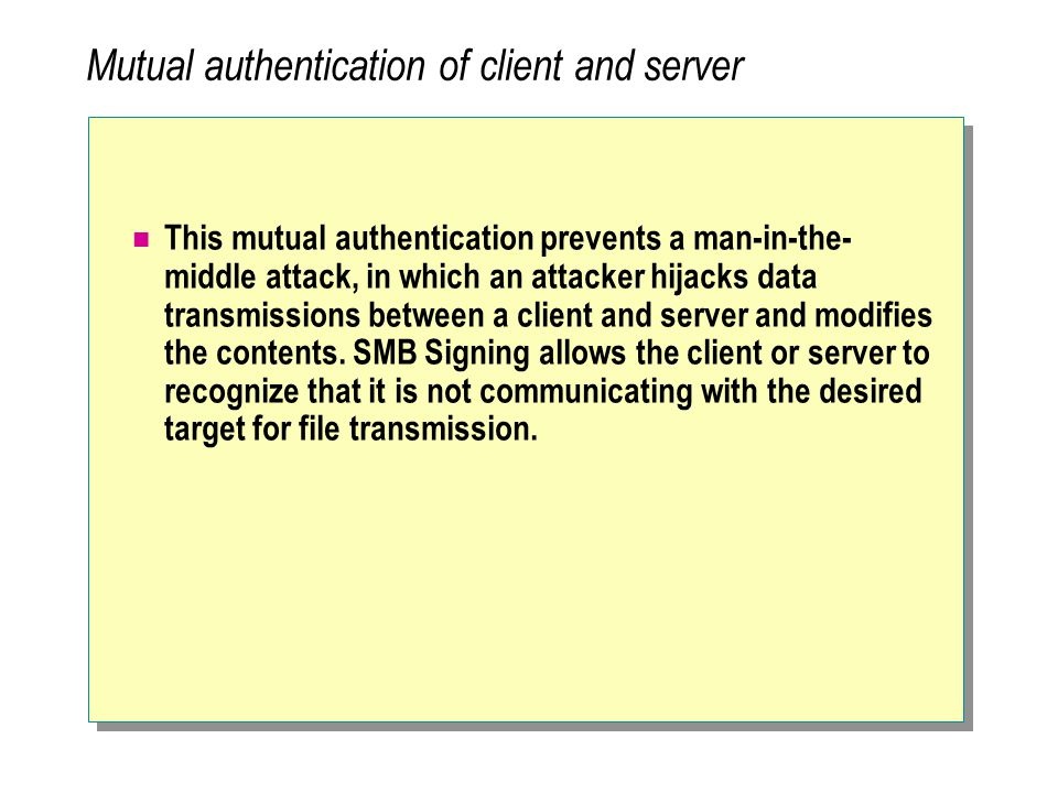 Mutual authentication of client and server This mutual authentication prevents a man-in-the- middle attack, in which an attacker hijacks data transmissions between a client and server and modifies the contents.