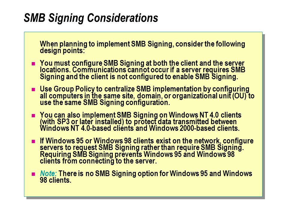 SMB Signing Considerations When planning to implement SMB Signing, consider the following design points: You must configure SMB Signing at both the client and the server locations.