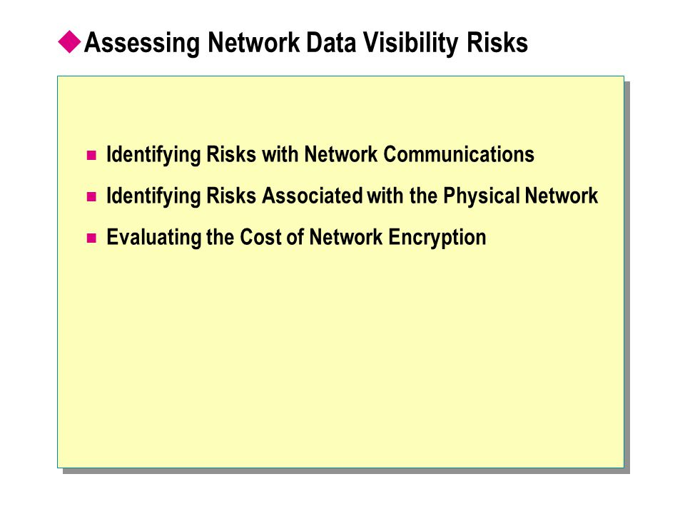 Identifying Risks with Network Communications Identifying Risks Associated with the Physical Network Evaluating the Cost of Network Encryption  Assessing Network Data Visibility Risks