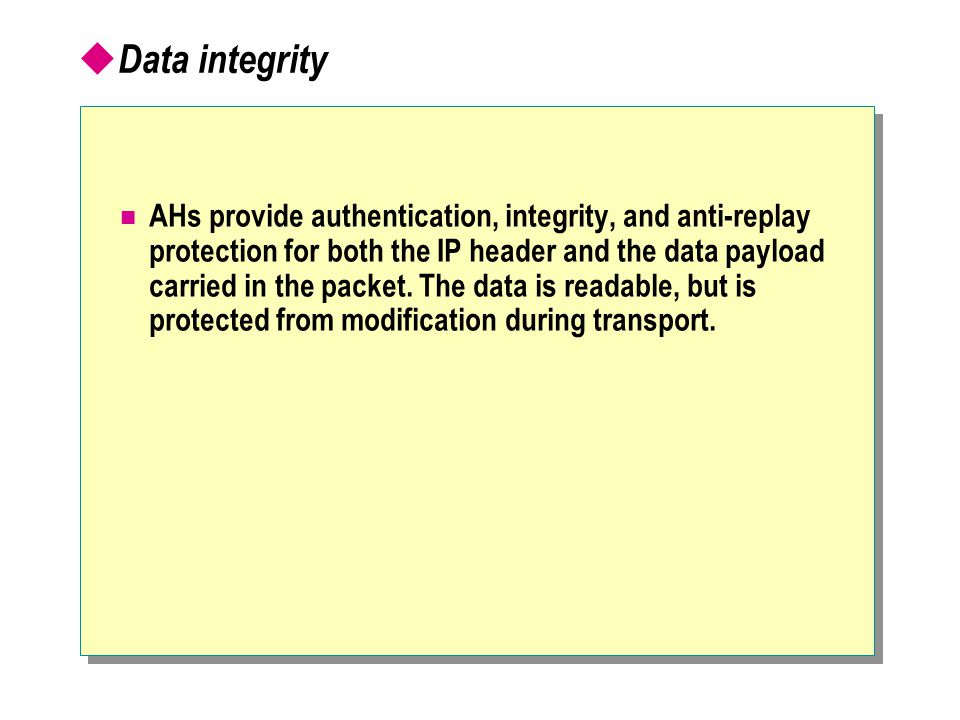  Data integrity AHs provide authentication, integrity, and anti-replay protection for both the IP header and the data payload carried in the packet.