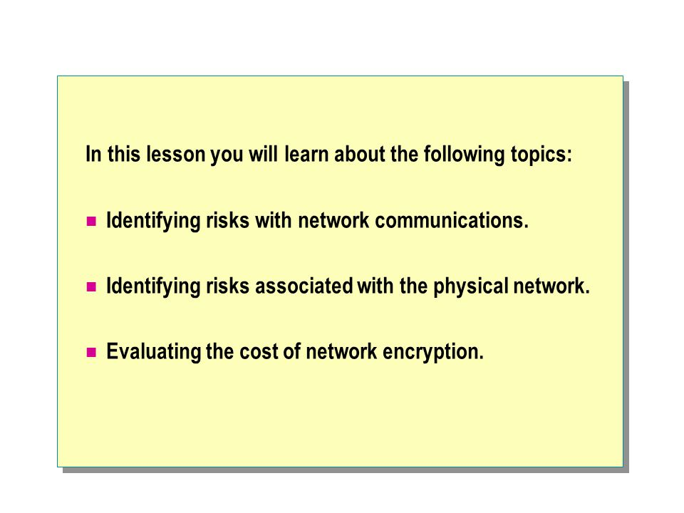 In this lesson you will learn about the following topics: Identifying risks with network communications.