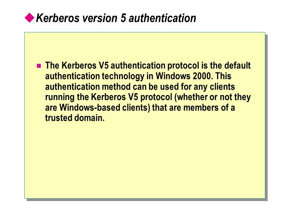  Kerberos version 5 authentication The Kerberos V5 authentication protocol is the default authentication technology in Windows 2000.