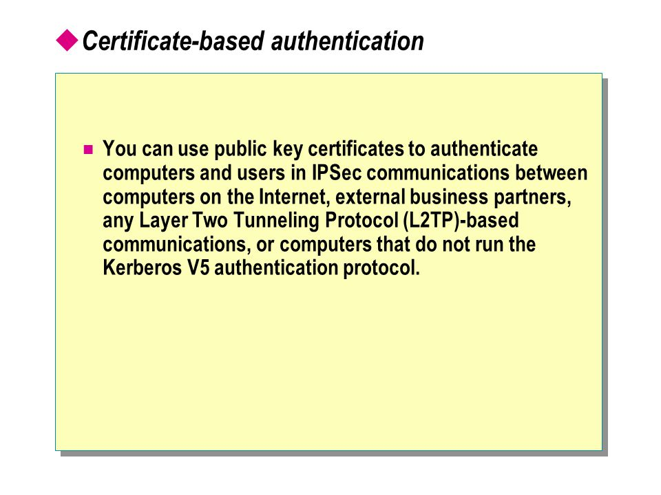  Certificate-based authentication You can use public key certificates to authenticate computers and users in IPSec communications between computers on the Internet, external business partners, any Layer Two Tunneling Protocol (L2TP)-based communications, or computers that do not run the Kerberos V5 authentication protocol.