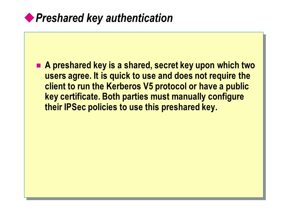  Preshared key authentication A preshared key is a shared, secret key upon which two users agree.