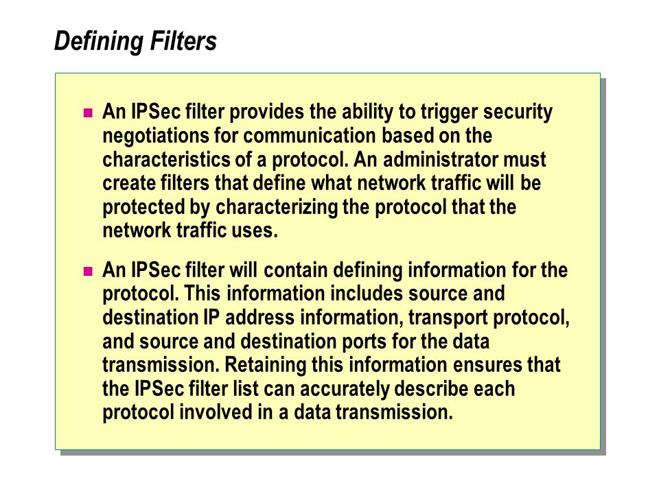Defining Filters An IPSec filter provides the ability to trigger security negotiations for communication based on the characteristics of a protocol.