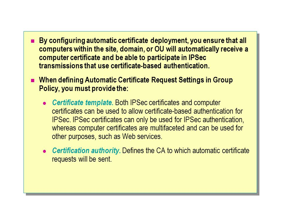 By configuring automatic certificate deployment, you ensure that all computers within the site, domain, or OU will automatically receive a computer certificate and be able to participate in IPSec transmissions that use certificate-based authentication.