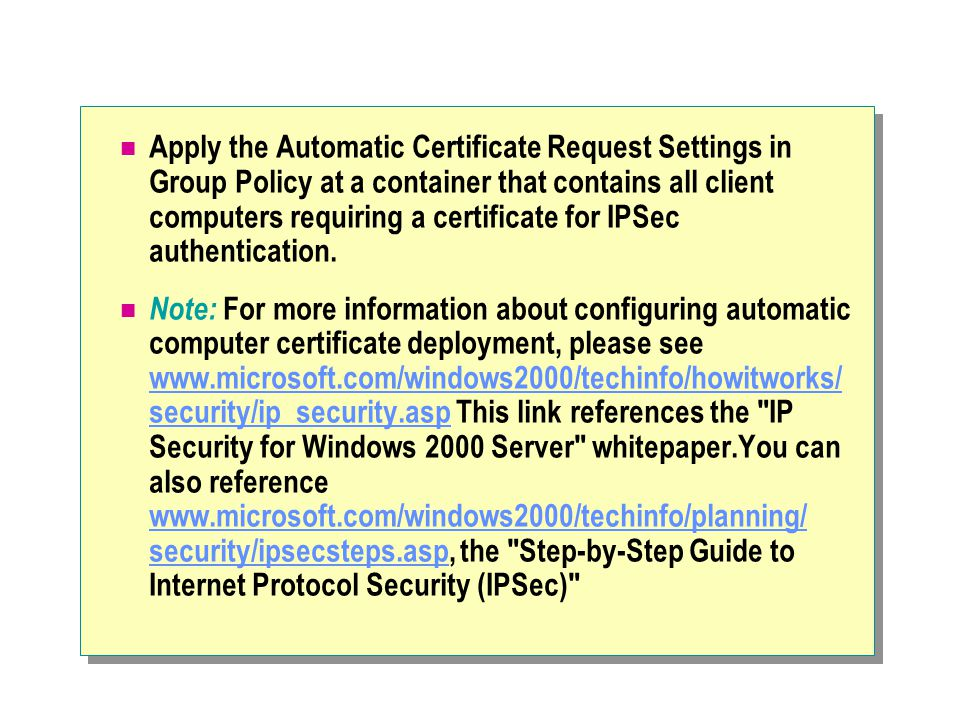 Apply the Automatic Certificate Request Settings in Group Policy at a container that contains all client computers requiring a certificate for IPSec authentication.