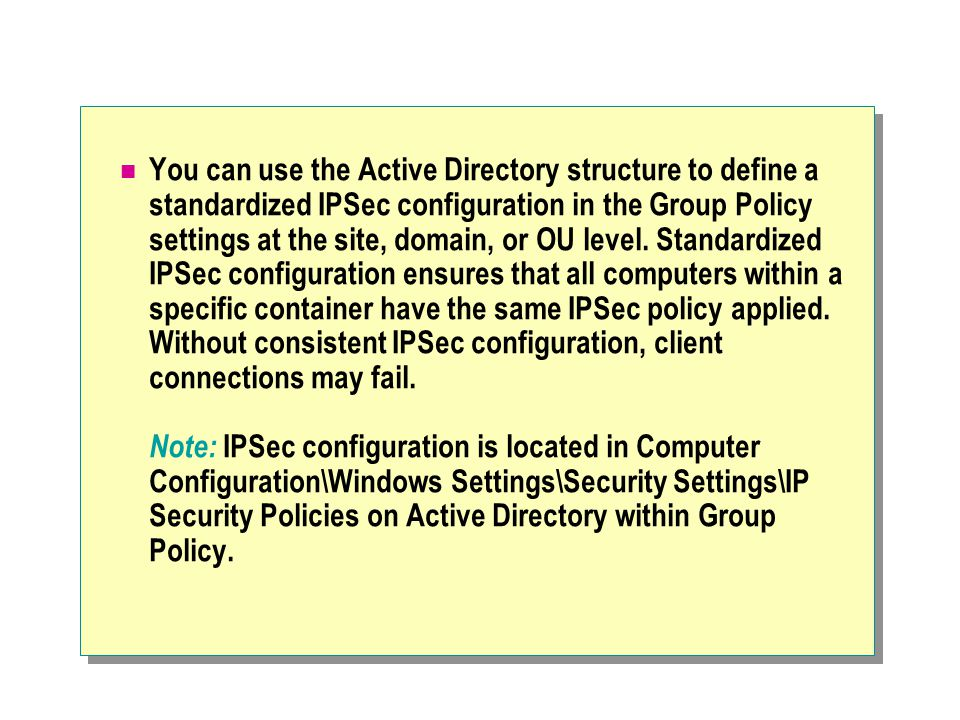 You can use the Active Directory structure to define a standardized IPSec configuration in the Group Policy settings at the site, domain, or OU level.
