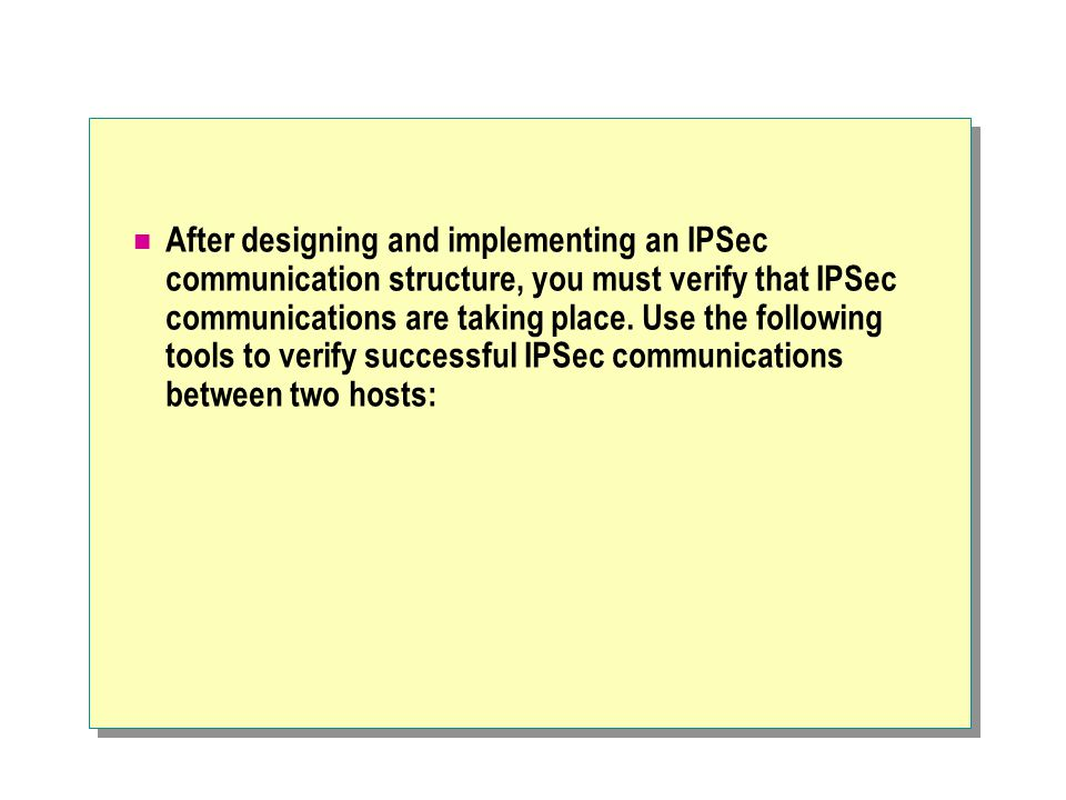 After designing and implementing an IPSec communication structure, you must verify that IPSec communications are taking place.