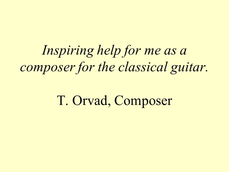 Inspiring help for me as a composer for the classical guitar. T. Orvad, Composer